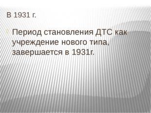 В 1931 г. Период становления ДТС как учреждение нового типа, завершается в 19