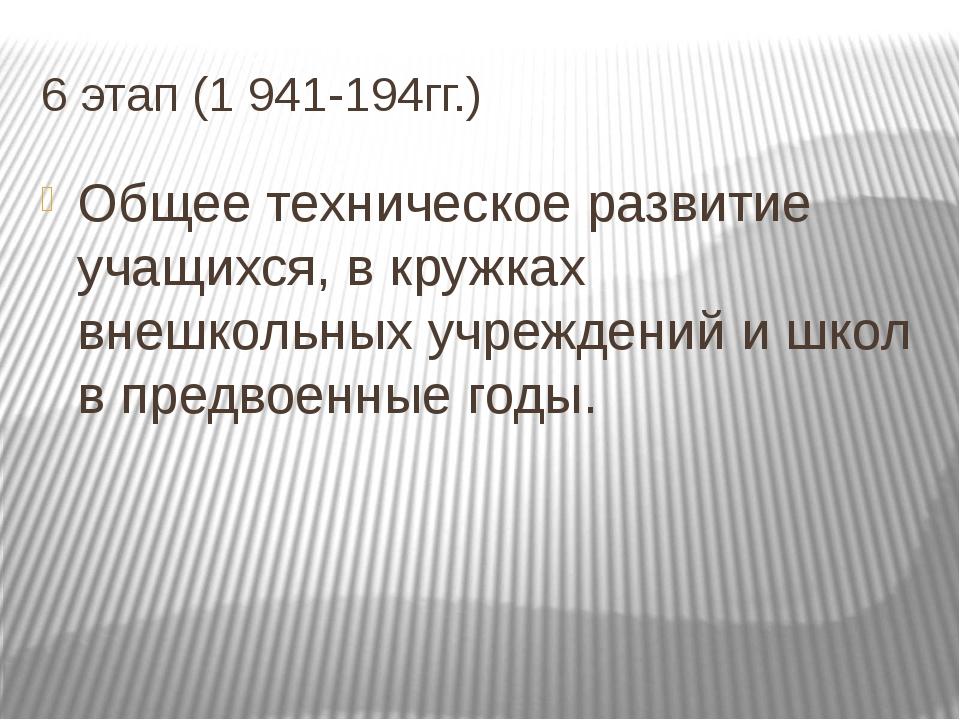 6 этап (1 941-194гг.) Общее техническое развитие учащихся, в кружках внешколь...