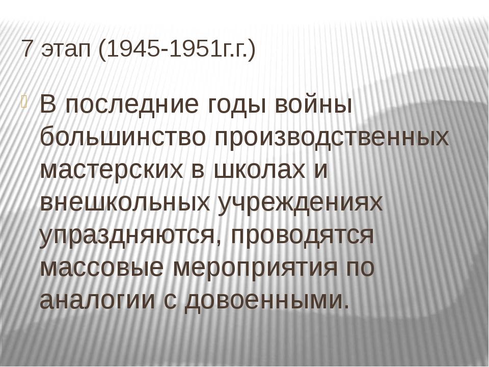 7 этап (1945-1951г.г.) В последние годы войны большинство производственных ма...