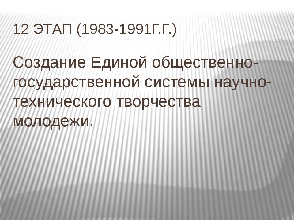 12 ЭТАП (1983-1991Г.Г.) Создание Единой общественно-государственной системы н...