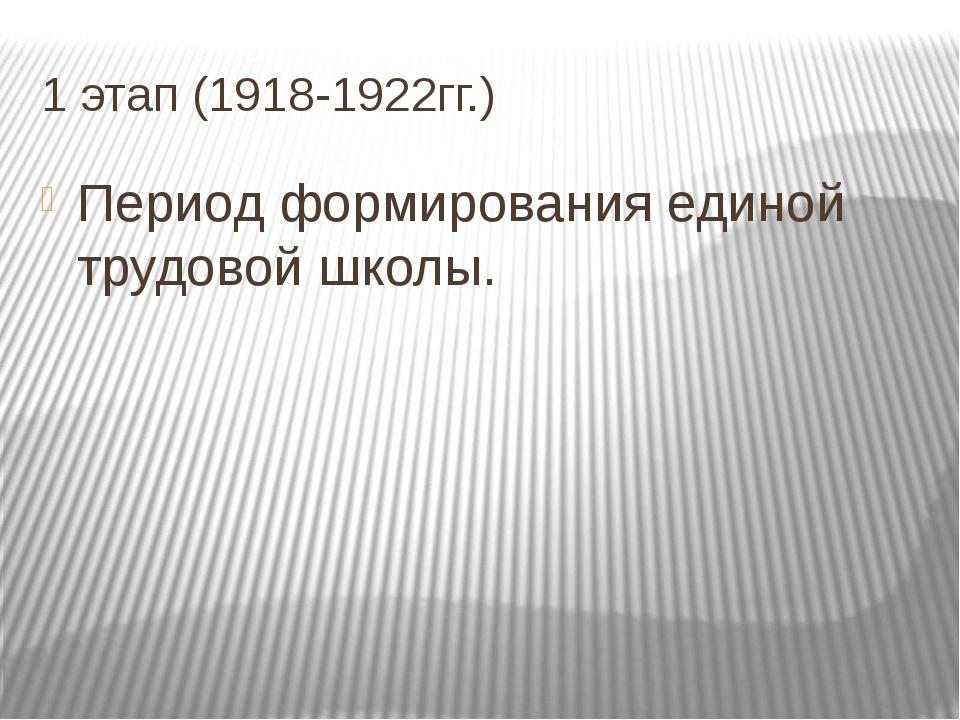 1 этап (1918-1922гг.) Период формирования единой трудовой школы.