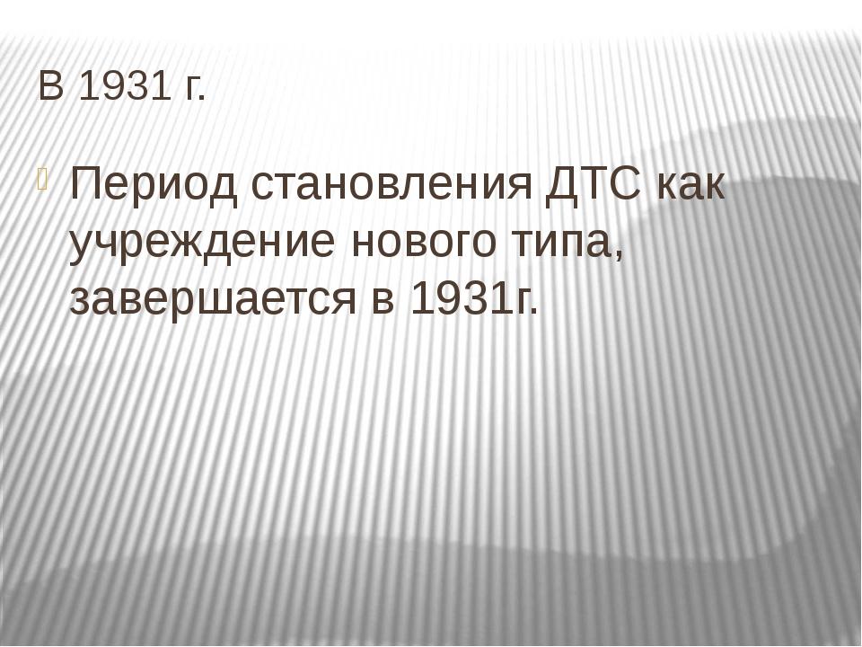 В 1931 г. Период становления ДТС как учреждение нового типа, завершается в 19...