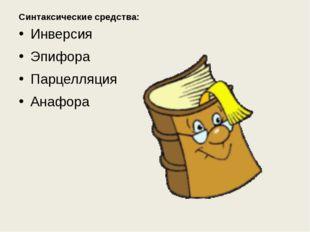 Синтаксические средства: Инверсия Эпифора Парцелляция Анафора