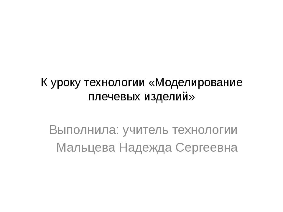 К уроку технологии «Моделирование плечевых изделий» Выполнила: учитель технол...