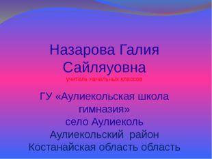 Назарова Галия Сайляуовна учитель начальных классов ГУ «Аулиекольская школа