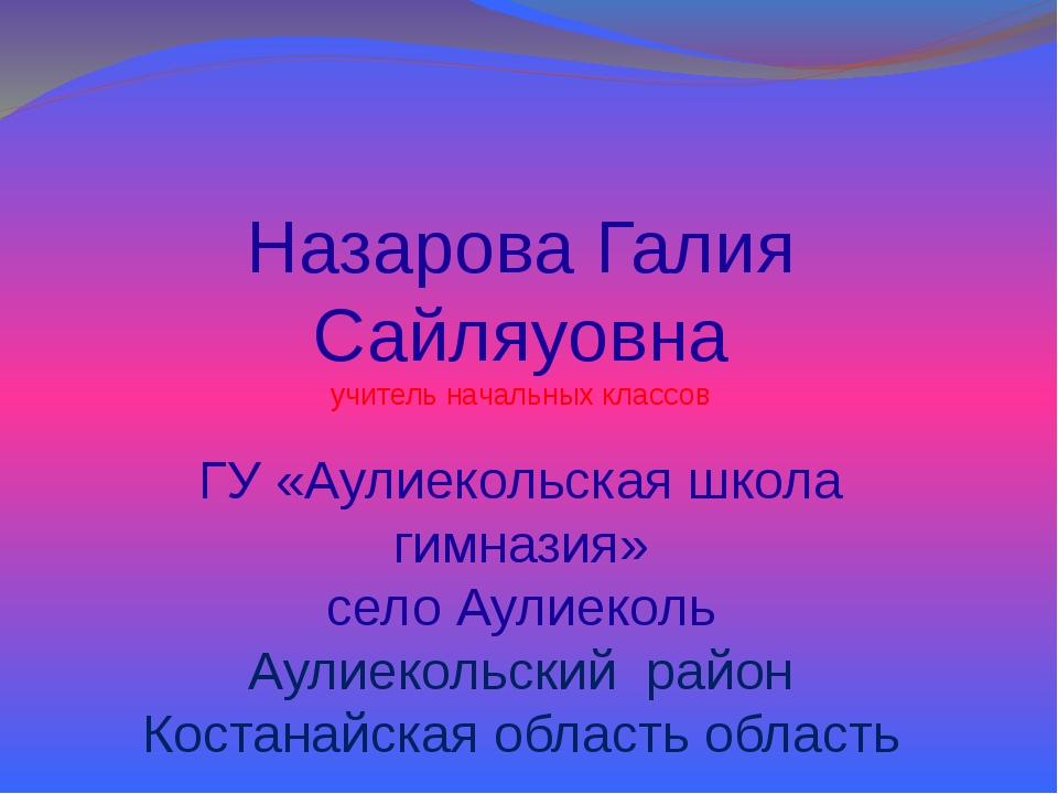 Назарова Галия Сайляуовна учитель начальных классов ГУ «Аулиекольская школа...