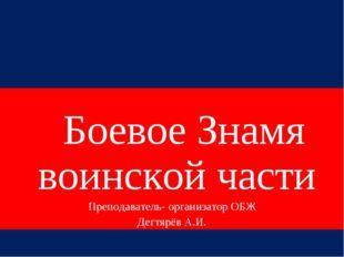 Боевое Знамя воинской части Преподаватель- организатор ОБЖ Дегтярёв А.И.