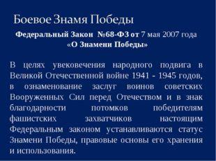 Федеральный Закон №68-ФЗ от 7 мая 2007 года «О Знамени Победы» В целях увеко