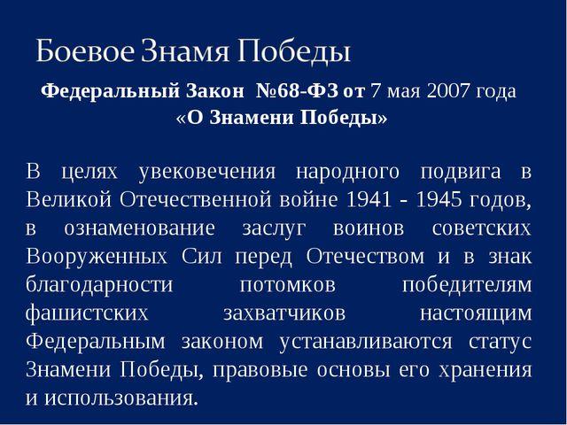 Федеральный Закон №68-ФЗ от 7 мая 2007 года «О Знамени Победы» В целях увеко...