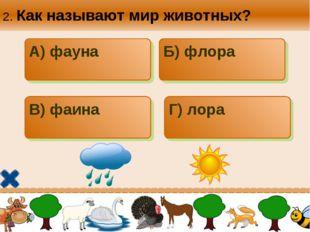 2. Как называют мир животных? А) фауна Б) флора В) фаина Г) лора