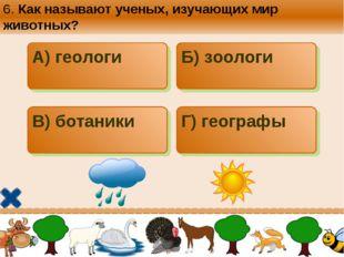 6. Как называют ученых, изучающих мир животных? А) геологи Б) зоологи В) бота