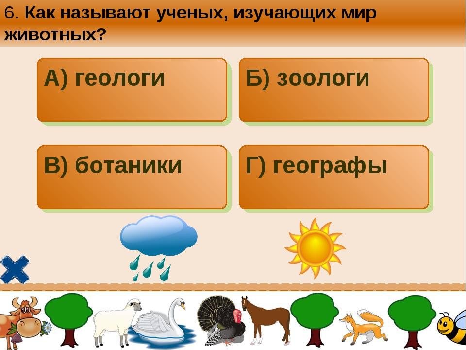 6. Как называют ученых, изучающих мир животных? А) геологи Б) зоологи В) бота...