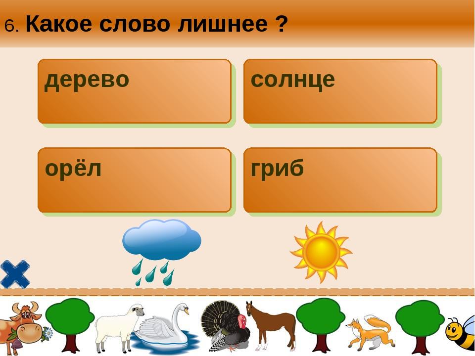 6. Какое слово лишнее ? дерево солнце орёл гриб