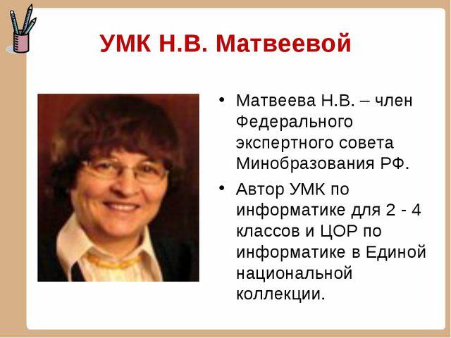 УМК Н.В. Матвеевой Матвеева Н.В. – член Федерального экспертного совета Мино...