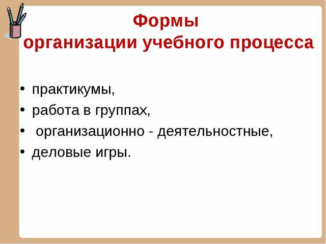 Формы организации учебного процесса практикумы, работа в группах, организацио...