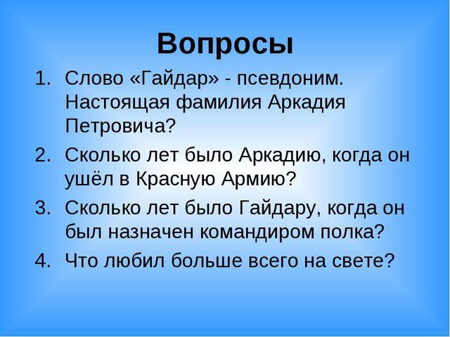 Вопросы Слово «Гайдар» - псевдоним. Настоящая фамилия Аркадия Петровича? Скол...