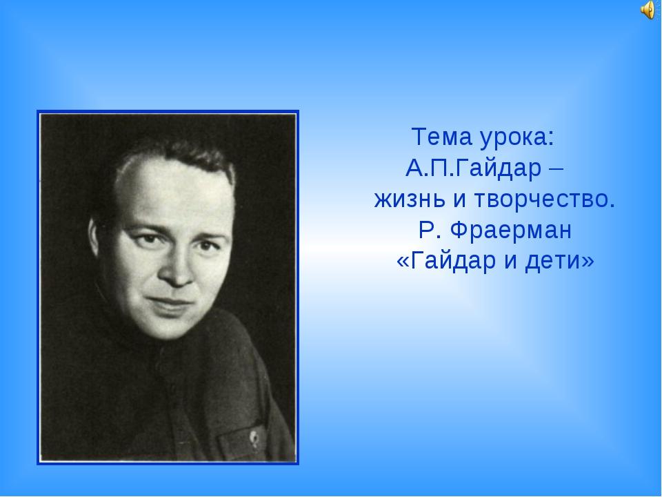 Тема урока: А.П.Гайдар – жизнь и творчество. Р. Фраерман «Гайдар и дети»