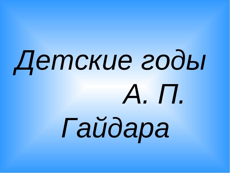 Детские годы А. П. Гайдара