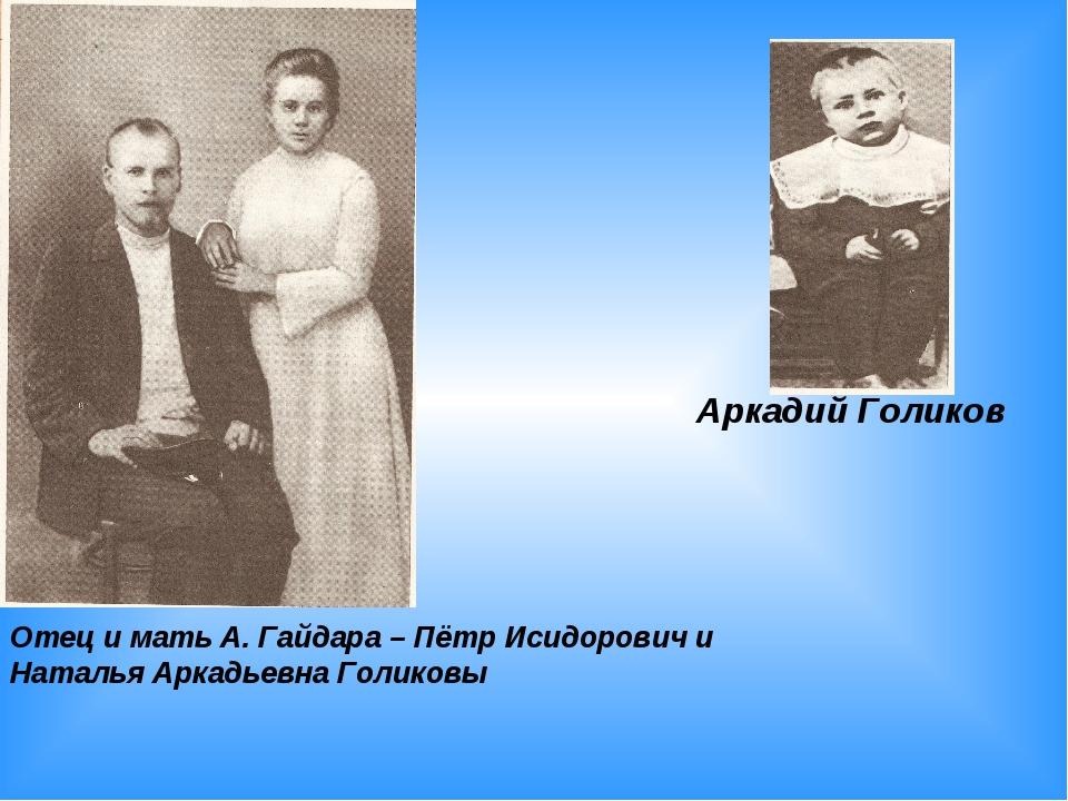 Аркадий Голиков Отец и мать А. Гайдара – Пётр Исидорович и Наталья Аркадьевна...