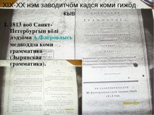 XIX-XX нэм заводитчőм кадся коми гижőд кыв I. 1813 воö Санкт-Петербургын вöлі