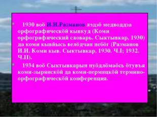 1930 воö И.И.Разманов лэдзö медводдза орфографическöй кывкуд (Коми орфографи