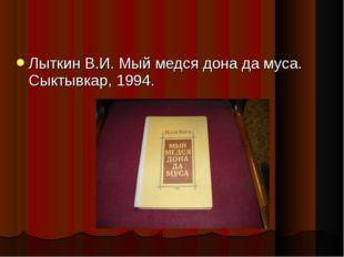 Лыткин В.И. Мый медся дона да муса. Сыктывкар, 1994.