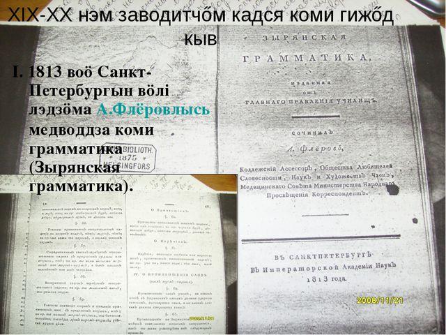 XIX-XX нэм заводитчőм кадся коми гижőд кыв I. 1813 воö Санкт-Петербургын вöлі...