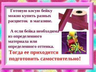Готовую косую бейку можно купить разных расцветок в магазине. А если бейка н