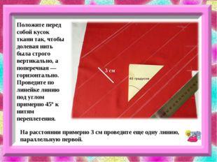 Положите перед собой кусок ткани так, чтобы долевая нить была строго вертикал