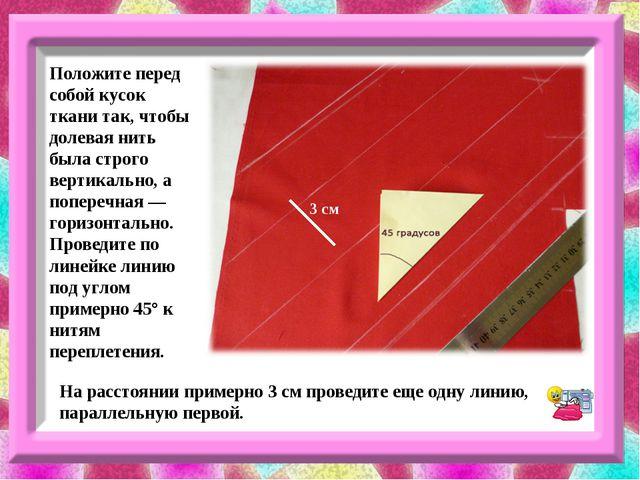 Положите перед собой кусок ткани так, чтобы долевая нить была строго вертикал...