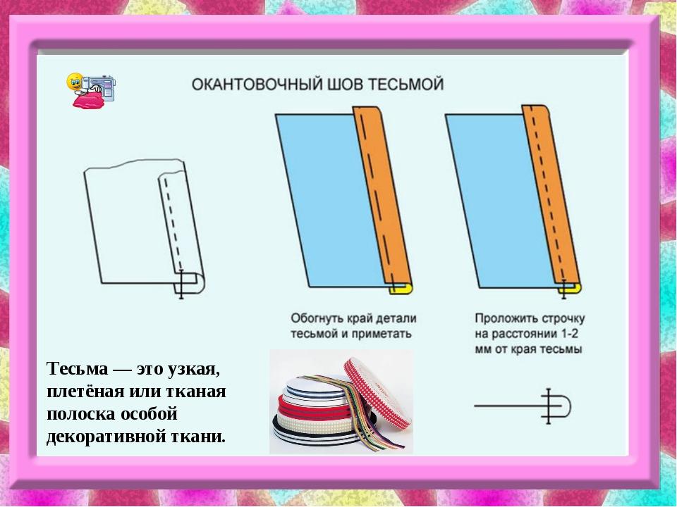 Тесьма — это узкая, плетёная или тканая полоска особой декоративной ткани.