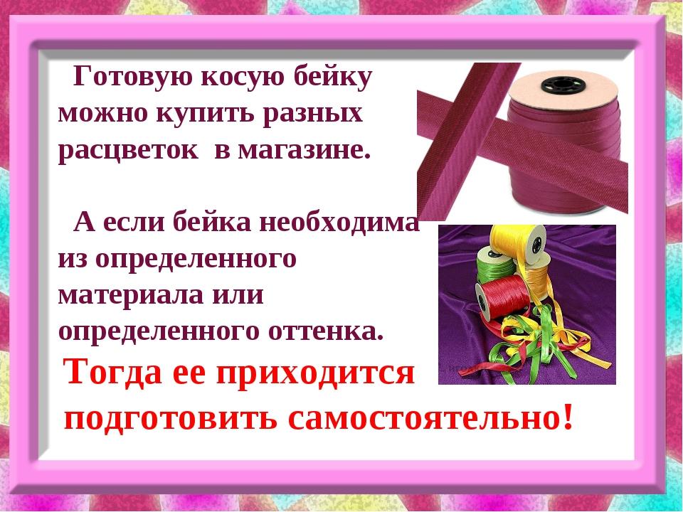 Готовую косую бейку можно купить разных расцветок в магазине. А если бейка н...