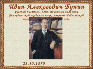 Иван Алексеевич Бунин 23.10.1870 – 08.11.1953 русский писатель, поэт, почётны