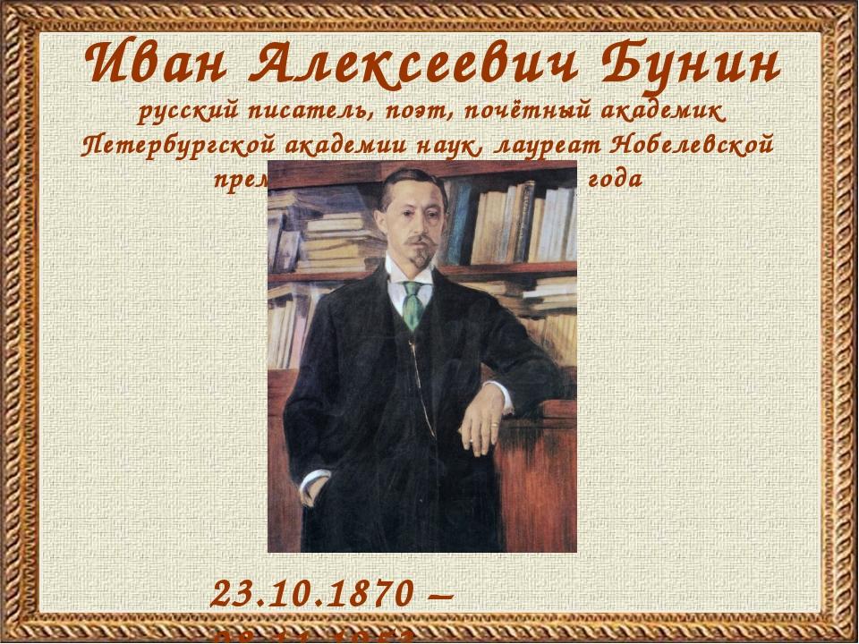 Иван Алексеевич Бунин 23.10.1870 – 08.11.1953 русский писатель, поэт, почётны...
