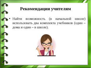 Рекомендации учителям Найти возможность (в начальной школе) использовать два