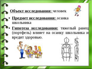 Предмет исследования: осанка школьника Гипотеза исследования: тяжелый ранец (