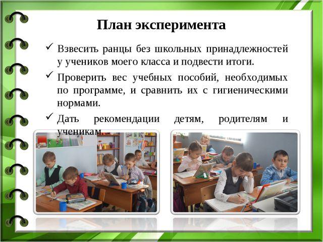 План эксперимента Взвесить ранцы без школьных принадлежностей у учеников моег...
