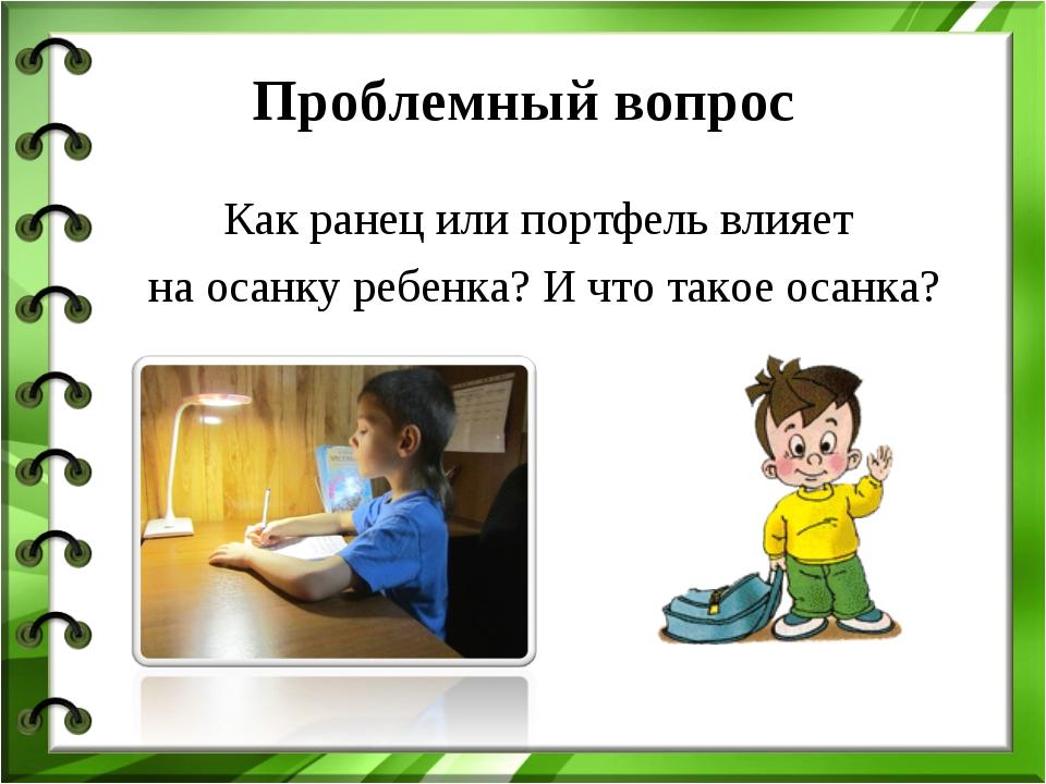Проблемный вопрос Как ранец или портфель влияет на осанку ребенка? И что тако...
