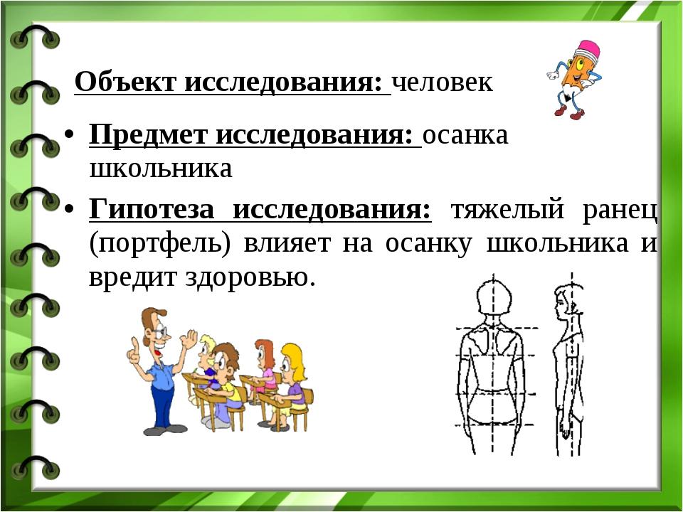 Предмет исследования: осанка школьника Гипотеза исследования: тяжелый ранец (...