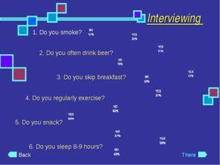 Interviewing 1. Do you smoke? 2. Do you often drink beer? 3. Do you skip brea
