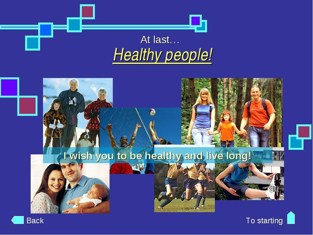 Healthy people! At last… Back To starting I wish you to be healthy and live l...