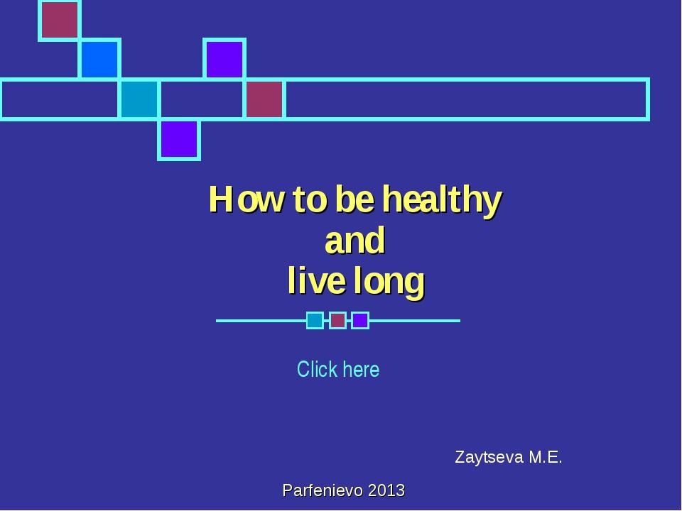 How to be healthy and live long Click here Zaytseva M.E. Parfenievo 2013