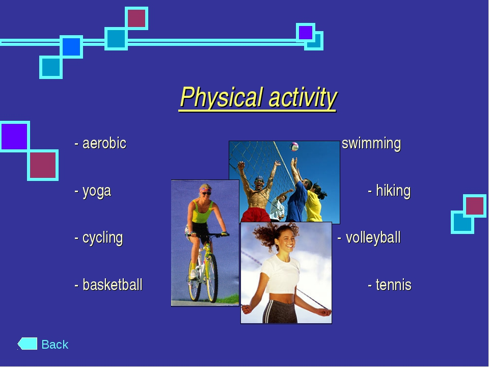 Physical activity - aerobic  - swimming - yoga- hiking - cycling...
