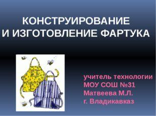 КОНСТРУИРОВАНИЕ И ИЗГОТОВЛЕНИЕ ФАРТУКА учитель технологии МОУ СОШ №31 Матвеев
