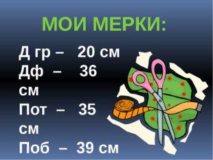 Д гр – 20 см Дф – 36 см Пот – 35 см Поб – 39 см Пог – 39 см МОИ МЕРКИ: