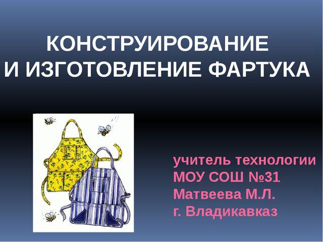 КОНСТРУИРОВАНИЕ И ИЗГОТОВЛЕНИЕ ФАРТУКА учитель технологии МОУ СОШ №31 Матвеев...
