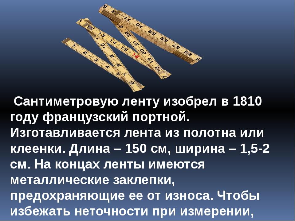 Сантиметровую ленту изобрел в 1810 году французский портной. Изготавливается...