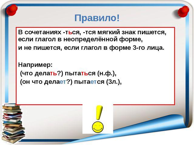 Правило! В сочетаниях -ться, -тся мягкий знак пишется, если глагол в неопреде...