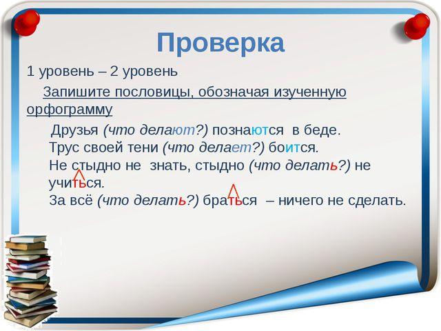 Проверка 1 уровень – 2 уровень Запишите пословицы, обозначая изученную орфогр...