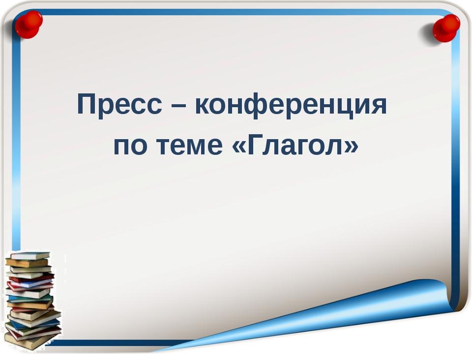 Пресс – конференция по теме «Глагол»